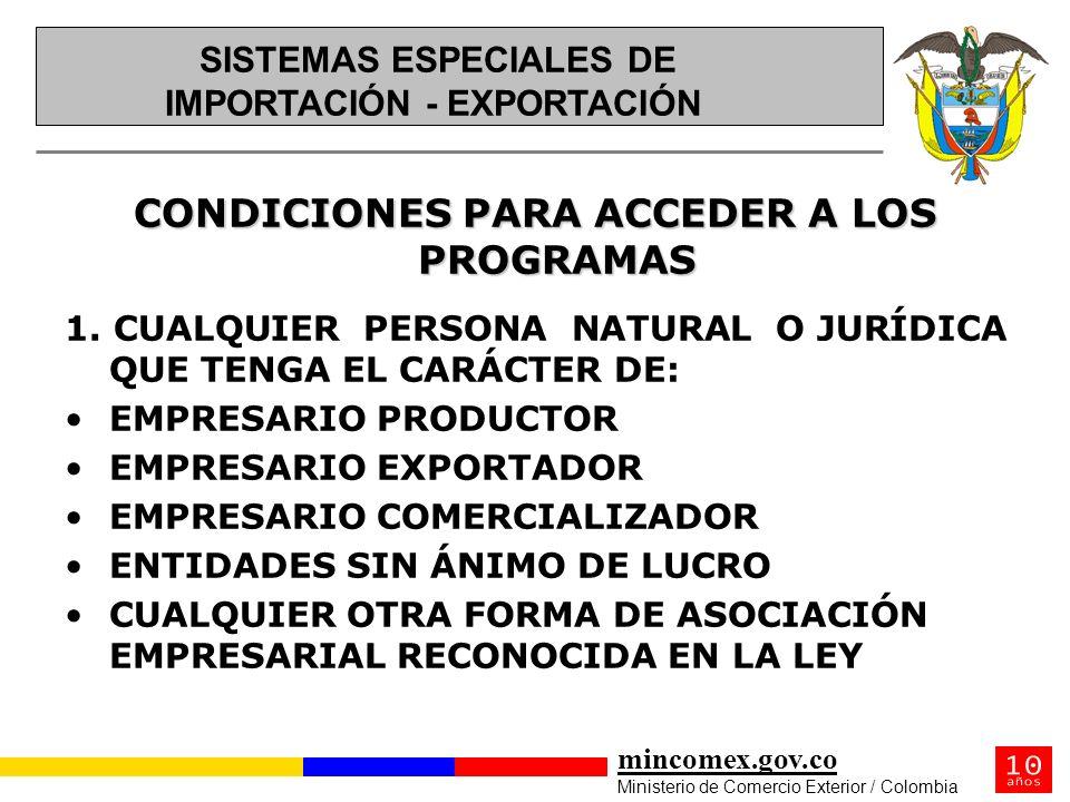 mincomex.gov.co Ministerio de Comercio Exterior / Colombia CONDICIONES PARA ACCEDER A LOS PROGRAMAS 1. CUALQUIER PERSONA NATURAL O JURÍDICA QUE TENGA