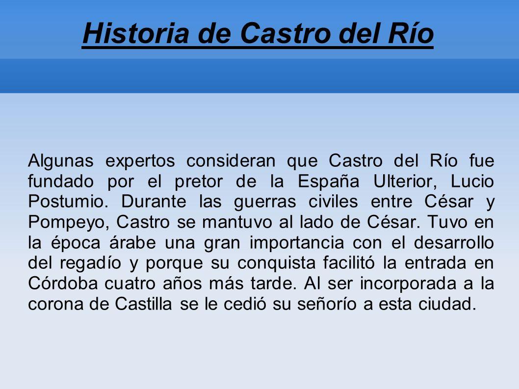 Historia de Castro del Río Algunas expertos consideran que Castro del Río fue fundado por el pretor de la España Ulterior, Lucio Postumio.