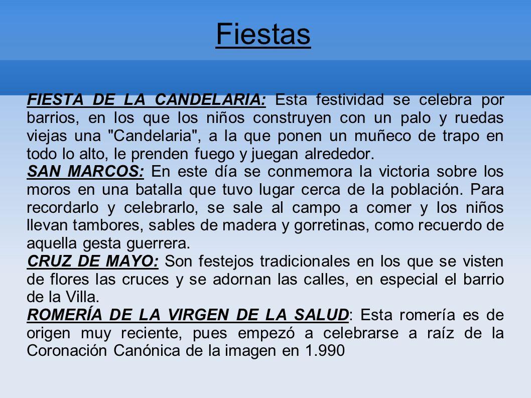 Fiestas FIESTA DE LA CANDELARIA: Esta festividad se celebra por barrios, en los que los niños construyen con un palo y ruedas viejas una Candelaria , a la que ponen un muñeco de trapo en todo lo alto, le prenden fuego y juegan alrededor.