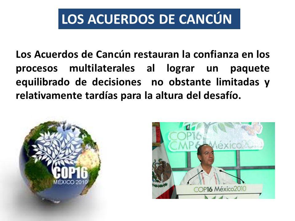 LOS ACUERDOS DE CANCÚN Los Acuerdos de Cancún restauran la confianza en los procesos multilaterales al lograr un paquete equilibrado de decisiones no obstante limitadas y relativamente tardías para la altura del desafío.