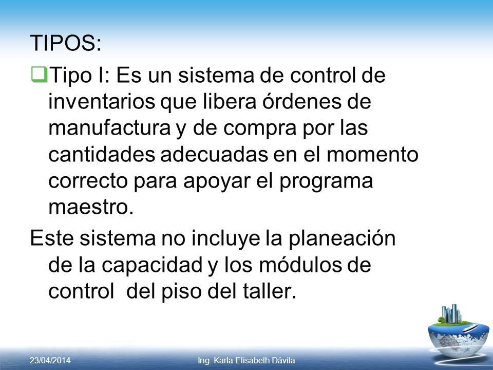 TIPOS: Tipo I: Es un sistema de control de inventarios que libera órdenes de manufactura y de compra por las cantidades adecuadas en el momento correc
