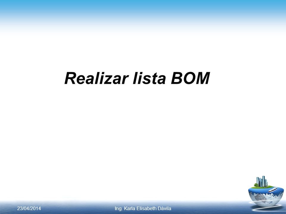 Realizar lista BOM 23/04/2014Ing. Karla Elisabeth Dávila