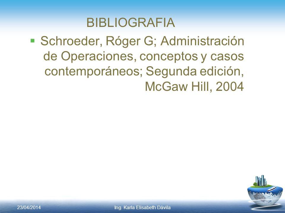BIBLIOGRAFIA Schroeder, Róger G; Administración de Operaciones, conceptos y casos contemporáneos; Segunda edición, McGaw Hill, 2004 Ing. Karla Elisabe