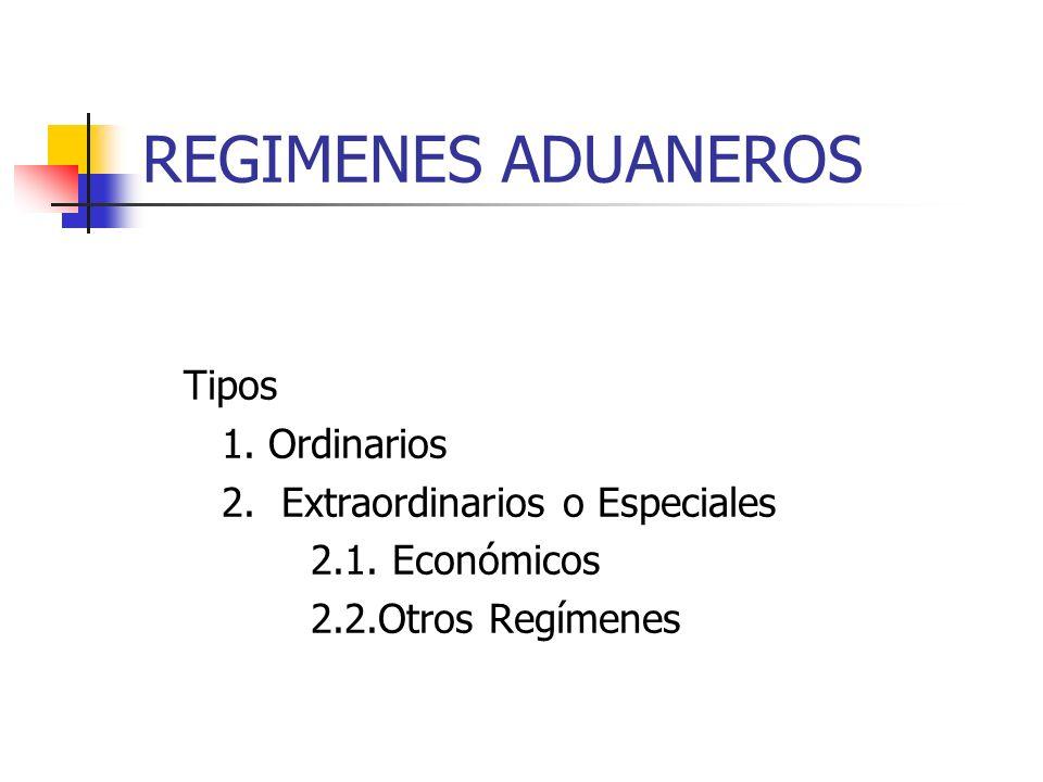 REGIMENES ADUANEROS Tipos 1. Ordinarios 2. Extraordinarios o Especiales 2.1. Económicos 2.2.Otros Regímenes