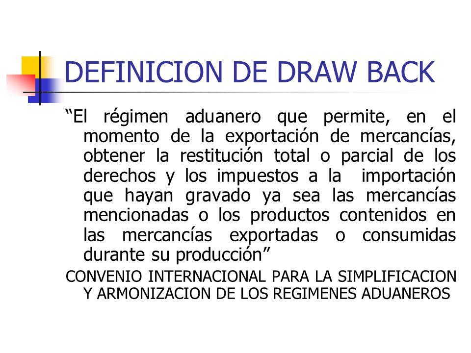 DEFINICION DE DRAW BACK El régimen aduanero que permite, en el momento de la exportación de mercancías, obtener la restitución total o parcial de los derechos y los impuestos a la importación que hayan gravado ya sea las mercancías mencionadas o los productos contenidos en las mercancías exportadas o consumidas durante su producción CONVENIO INTERNACIONAL PARA LA SIMPLIFICACION Y ARMONIZACION DE LOS REGIMENES ADUANEROS