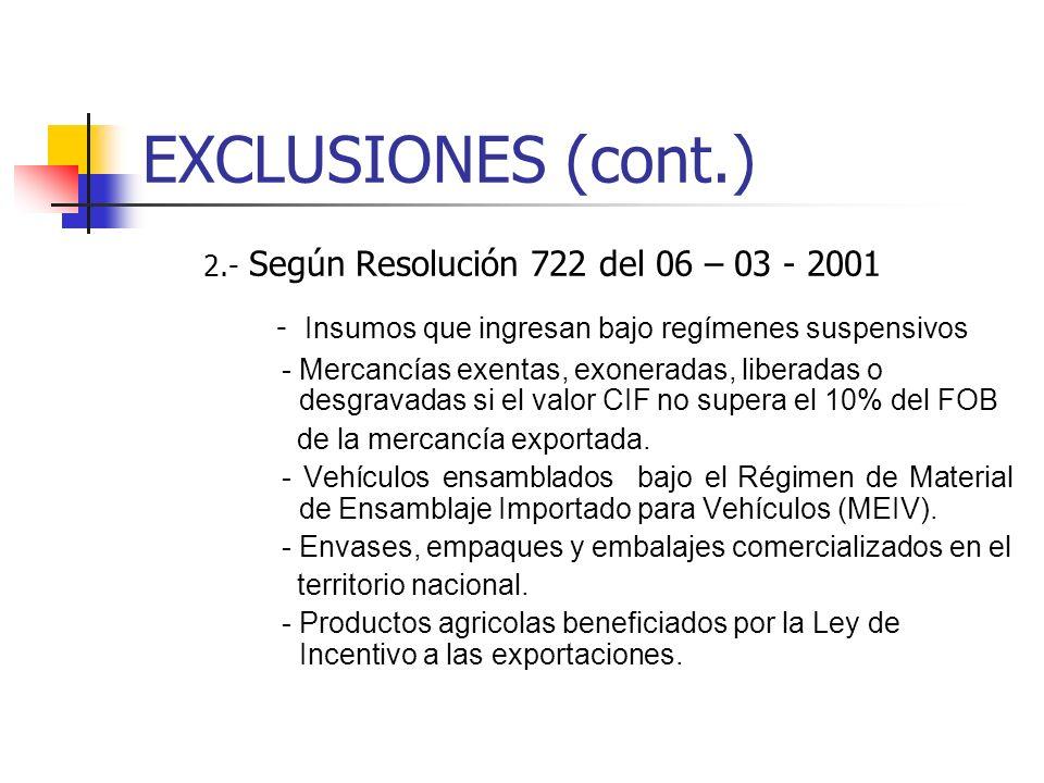 EXCLUSIONES (cont.) 2.- Según Resolución 722 del 06 – 03 - 2001 - Insumos que ingresan bajo regímenes suspensivos - Mercancías exentas, exoneradas, liberadas o desgravadas si el valor CIF no supera el 10% del FOB de la mercancía exportada.