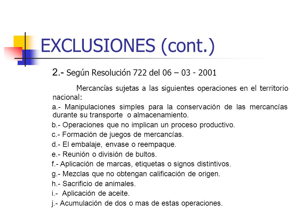 EXCLUSIONES (cont.) 2.- Según Resolución 722 del 06 – 03 - 2001 Mercancías sujetas a las siguientes operaciones en el territorio nacional: a.- Manipulaciones simples para la conservación de las mercancías durante su transporte o almacenamiento.