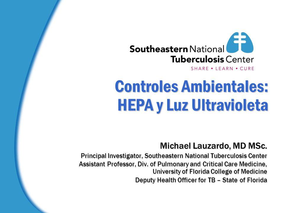 Controles Ambientales: HEPA y Luz Ultravioleta Michael Lauzardo, MD MSc. Principal Investigator, Southeastern National Tuberculosis Center Assistant P