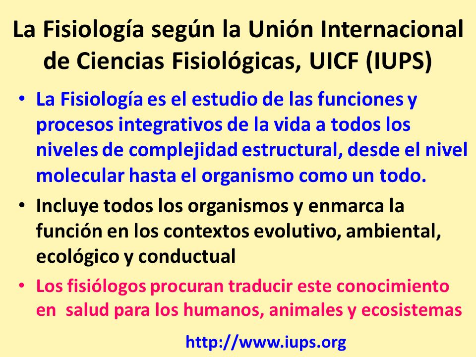 La Fisiología según la Unión Internacional de Ciencias Fisiológicas, UICF (IUPS) La Fisiología es el estudio de las funciones y procesos integrativos