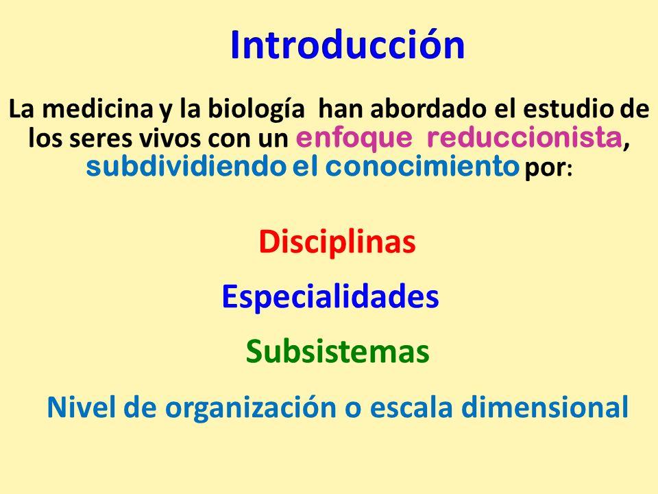 Disciplinas Especialidades Subsistemas Nivel de organización o escala dimensional. La medicina y la biología han abordado el estudio de los seres vivo
