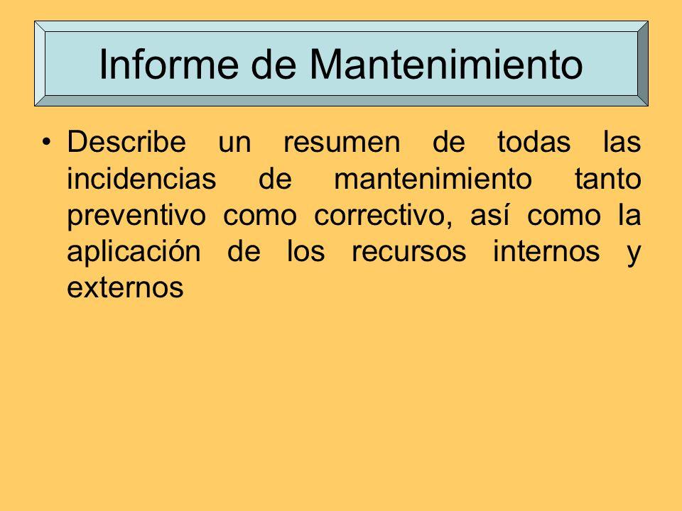 Informe de Mantenimiento Describe un resumen de todas las incidencias de mantenimiento tanto preventivo como correctivo, así como la aplicación de los