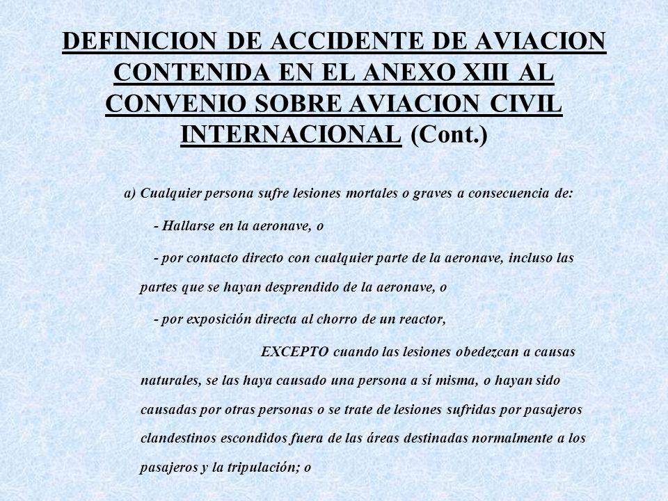 DEFINICION DE ACCIDENTE DE AVIACION CONTENIDA EN EL ANEXO XIII AL CONVENIO SOBRE AVIACION CIVIL INTERNACIONAL (Cont.) a) Cualquier persona sufre lesiones mortales o graves a consecuencia de: - Hallarse en la aeronave, o - por contacto directo con cualquier parte de la aeronave, incluso las partes que se hayan desprendido de la aeronave, o - por exposición directa al chorro de un reactor, EXCEPTO cuando las lesiones obedezcan a causas naturales, se las haya causado una persona a sí misma, o hayan sido causadas por otras personas o se trate de lesiones sufridas por pasajeros clandestinos escondidos fuera de las áreas destinadas normalmente a los pasajeros y la tripulación; o