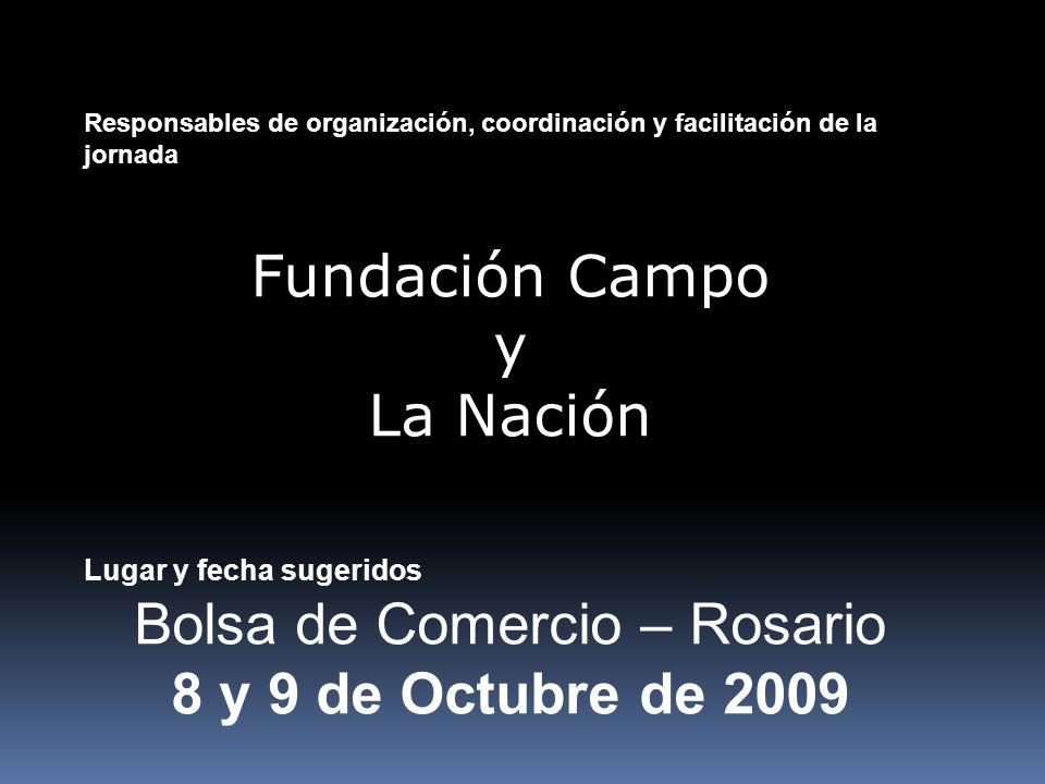 Responsables de organización, coordinación y facilitación de la jornada Fundación Campo y La Nación Lugar y fecha sugeridos Bolsa de Comercio – Rosario 8 y 9 de Octubre de 2009
