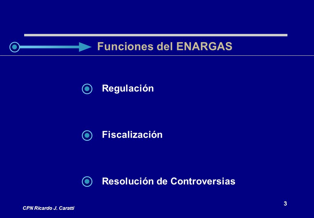 3 CPN Ricardo J. Caratti Regulación Fiscalización Resolución de Controversias Funciones del ENARGAS