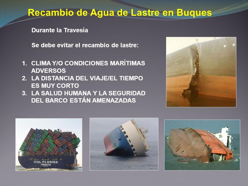 Recambio de Agua de Lastre en Buques Durante la Travesía Se debe evitar el recambio de lastre: 1.CLIMA Y/O CONDICIONES MARÍTIMAS ADVERSOS 2.LA DISTANC