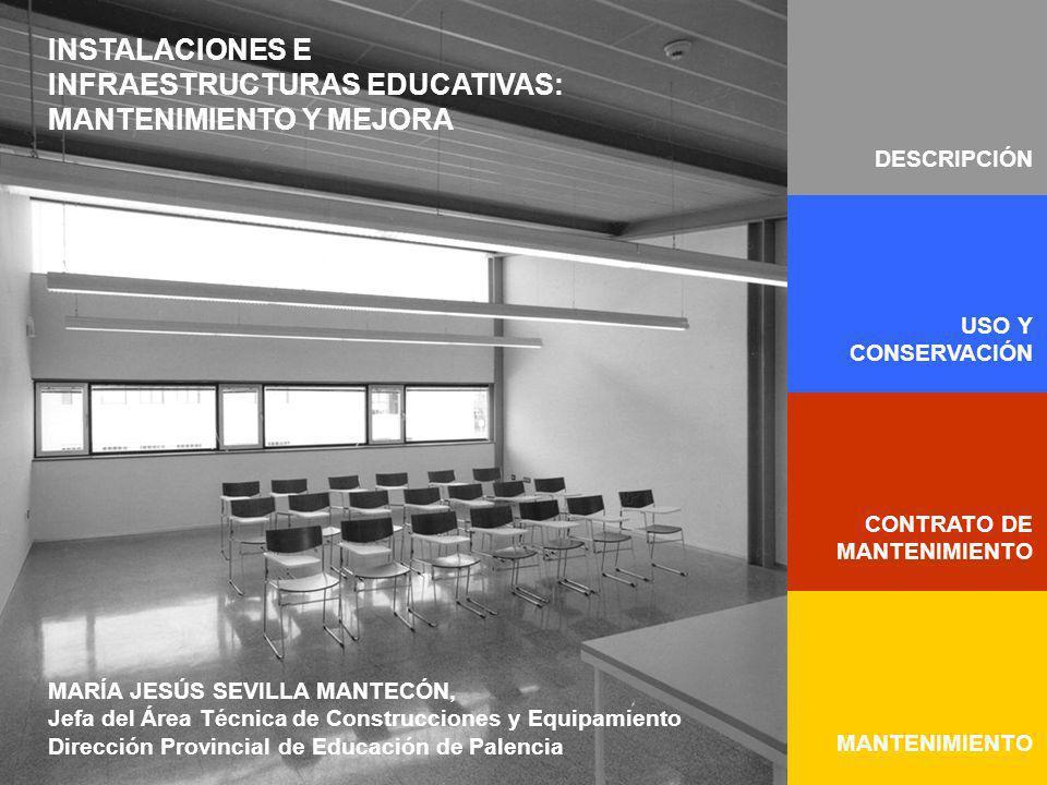 INSTALACIONES E INFRAESTRUCTURAS EDUCATIVAS: MANTENIMIENTO Y MEJORA MARÍA JESÚS SEVILLA MANTECÓN, Jefa del Área Técnica de Construcciones y Equipamiento Dirección Provincial de Educación de Palencia DESCRIPCIÓN CONTRATO DE MANTENIMIENTO MANTENIMIENTO USO Y CONSERVACIÓN