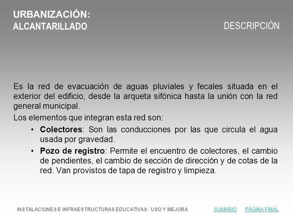 URBANIZACIÓN: ALCANTARILLADO DESCRIPCIÓN Es la red de evacuación de aguas pluviales y fecales situada en el exterior del edificio, desde la arqueta sifónica hasta la unión con la red general municipal.