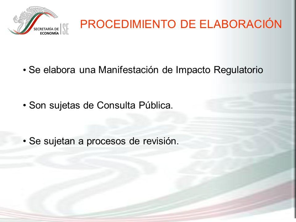 Se elabora una Manifestación de Impacto Regulatorio Son sujetas de Consulta Pública. Se sujetan a procesos de revisión. PROCEDIMIENTO DE ELABORACIÓN