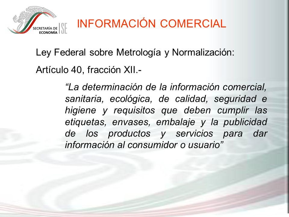 INFORMACIÓN COMERCIAL Ley Federal sobre Metrología y Normalización: Artículo 40, fracción XII.- La determinación de la información comercial, sanitari