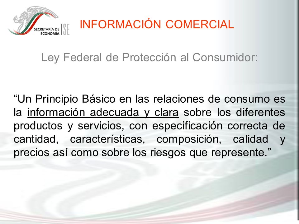 INFORMACIÓN COMERCIAL Ley Federal de Protección al Consumidor: Un Principio Básico en las relaciones de consumo es la información adecuada y clara sob