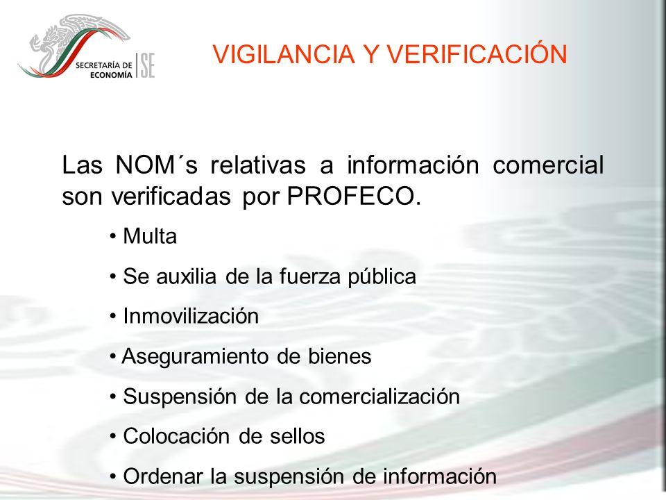 Las NOM´s relativas a información comercial son verificadas por PROFECO. VIGILANCIA Y VERIFICACIÓN Multa Se auxilia de la fuerza pública Inmovilizació