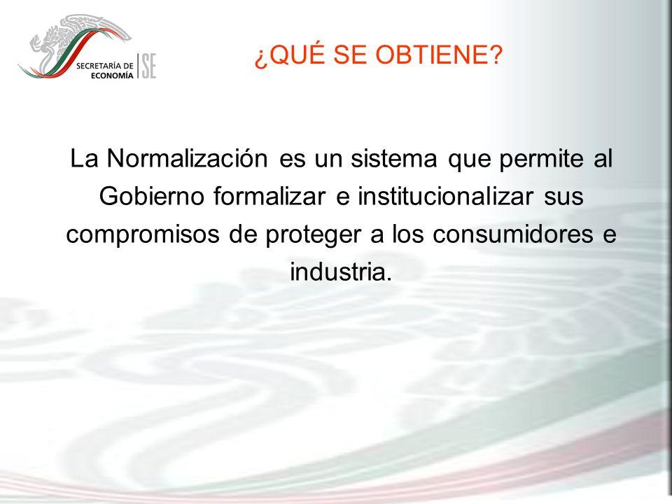 La Normalización es un sistema que permite al Gobierno formalizar e institucionalizar sus compromisos de proteger a los consumidores e industria. ¿QUÉ