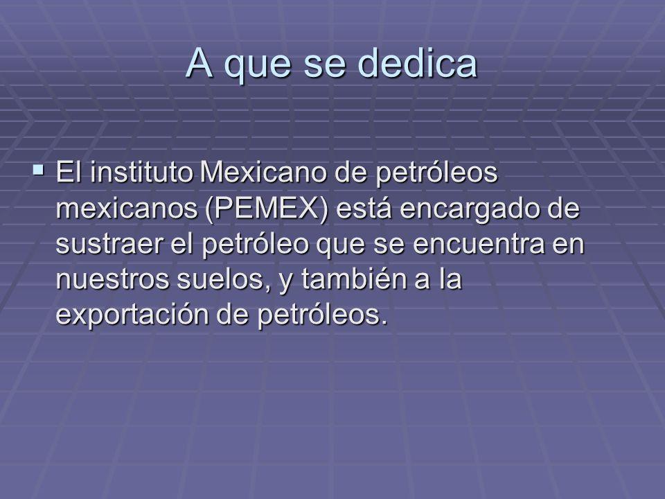 A que se dedica El instituto Mexicano de petróleos mexicanos (PEMEX) está encargado de sustraer el petróleo que se encuentra en nuestros suelos, y tam
