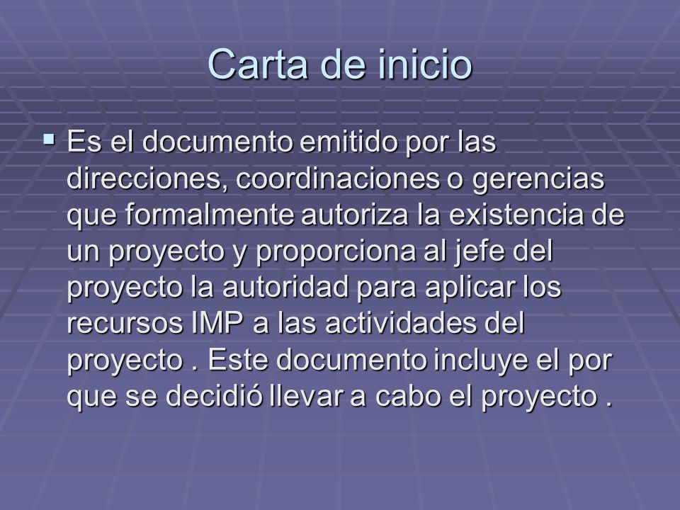 Carta de inicio Es el documento emitido por las direcciones, coordinaciones o gerencias que formalmente autoriza la existencia de un proyecto y propor