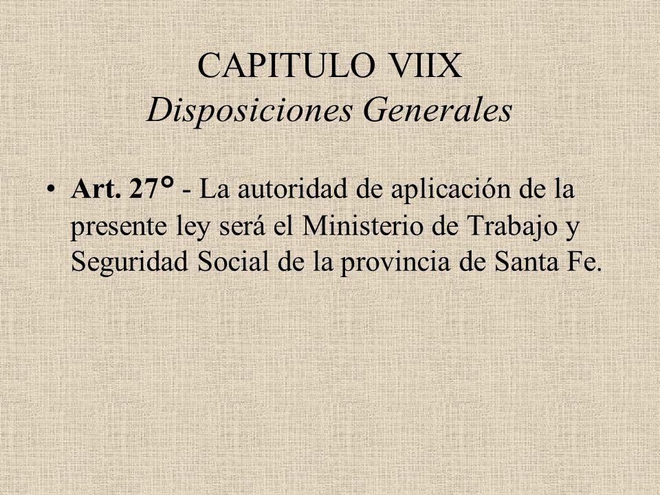 CAPITULO VIIX Disposiciones Generales Art. 27° - La autoridad de aplicación de la presente ley será el Ministerio de Trabajo y Seguridad Social de la