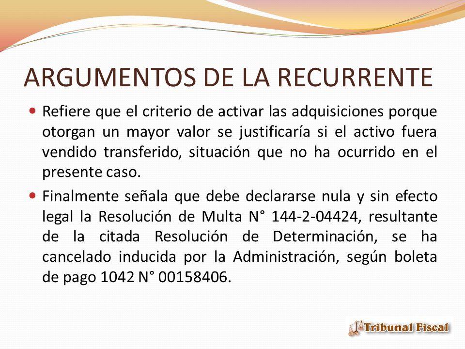 ARGUMENTOS DE LA RECURRENTE Refiere que el criterio de activar las adquisiciones porque otorgan un mayor valor se justificaría si el activo fuera vendido transferido, situación que no ha ocurrido en el presente caso.