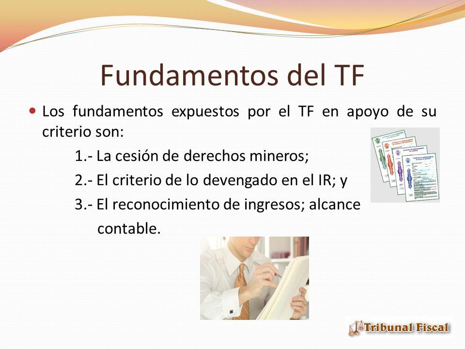 Fundamentos del TF Los fundamentos expuestos por el TF en apoyo de su criterio son: 1.- La cesión de derechos mineros; 2.- El criterio de lo devengado en el IR; y 3.- El reconocimiento de ingresos; alcance contable.
