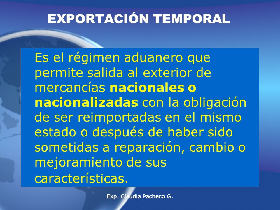 Es el régimen aduanero que permite salida al exterior de mercancías nacionales o nacionalizadas con la obligación de ser reimportadas en el mismo estado o después de haber sido sometidas a reparación, cambio o mejoramiento de sus características.