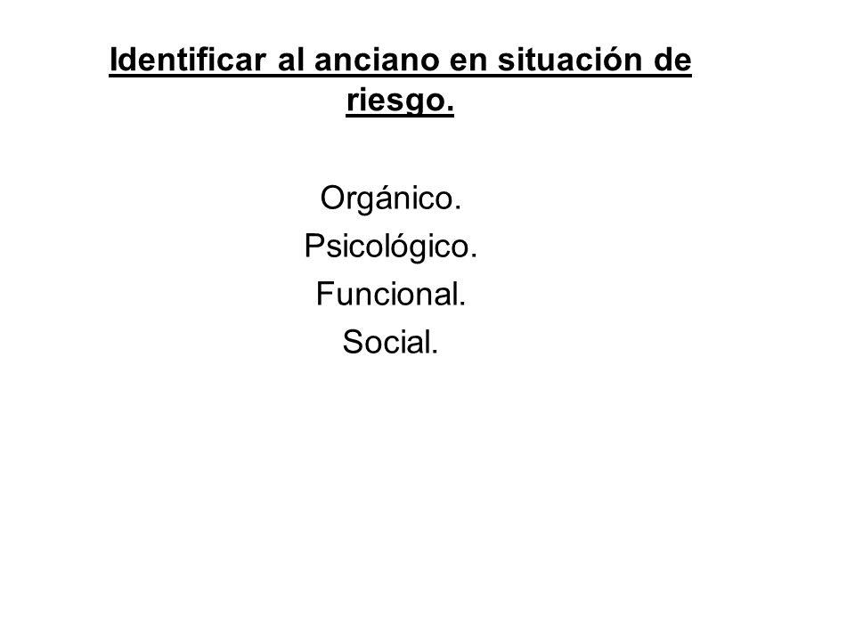 Identificar al anciano en situación de riesgo. Orgánico. Psicológico. Funcional. Social.