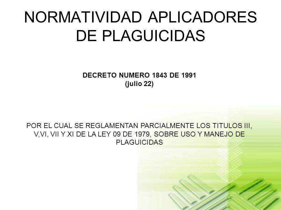 NORMATIVIDAD APLICADORES DE PLAGUICIDAS DECRETO NUMERO 1843 DE 1991 (julio 22) POR EL CUAL SE REGLAMENTAN PARCIALMENTE LOS TITULOS III, V,VI, VII Y XI DE LA LEY 09 DE 1979, SOBRE USO Y MANEJO DE PLAGUICIDAS