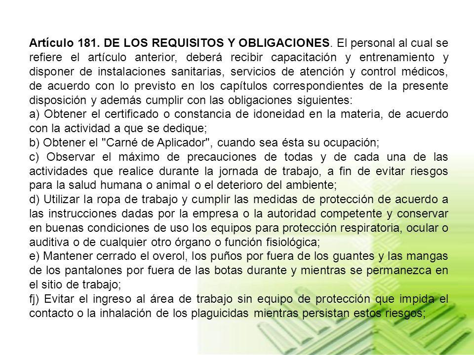 Artículo 180. DEL CUMPLIMIENTO DE NORMAS. Toda persona que tenga injerencia en el manejo y uso de plaguicidas, deberá cumplir y hacer cumplir las norm