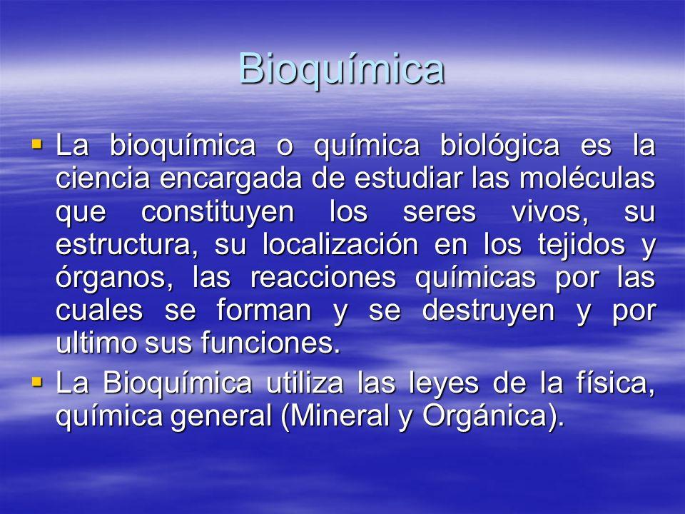 Bioquímica La bioquímica o química biológica es la ciencia encargada de estudiar las moléculas que constituyen los seres vivos, su estructura, su loca