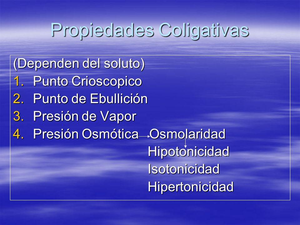 Propiedades Coligativas (Dependen del soluto) 1.Punto Crioscopico 2.Punto de Ebullición 3.Presión de Vapor 4.Presión Osmótica Osmolaridad Hipotonicida