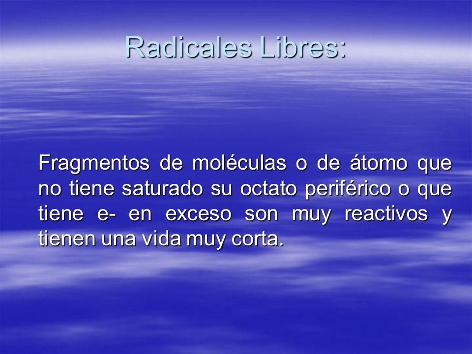 Radicales Libres: Fragmentos de moléculas o de átomo que no tiene saturado su octato periférico o que tiene e- en exceso son muy reactivos y tienen un