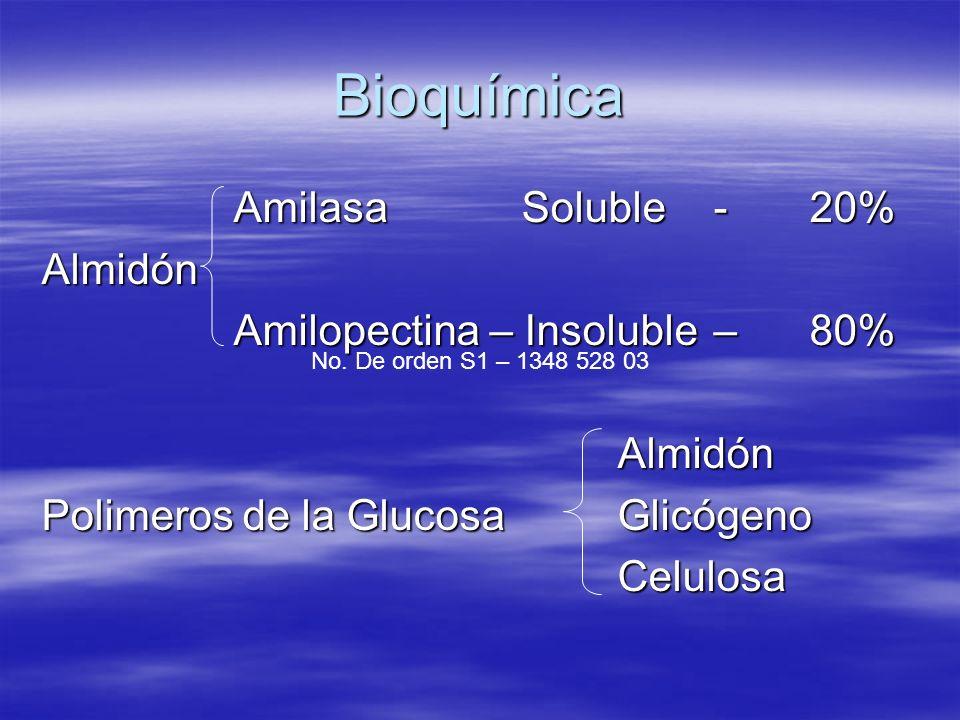 Bioquímica AmilasaSoluble-20% Almidón Amilopectina – Insoluble – 80% Almidón Polimeros de la GlucosaGlicógeno Celulosa No. De orden S1 – 1348 528 03