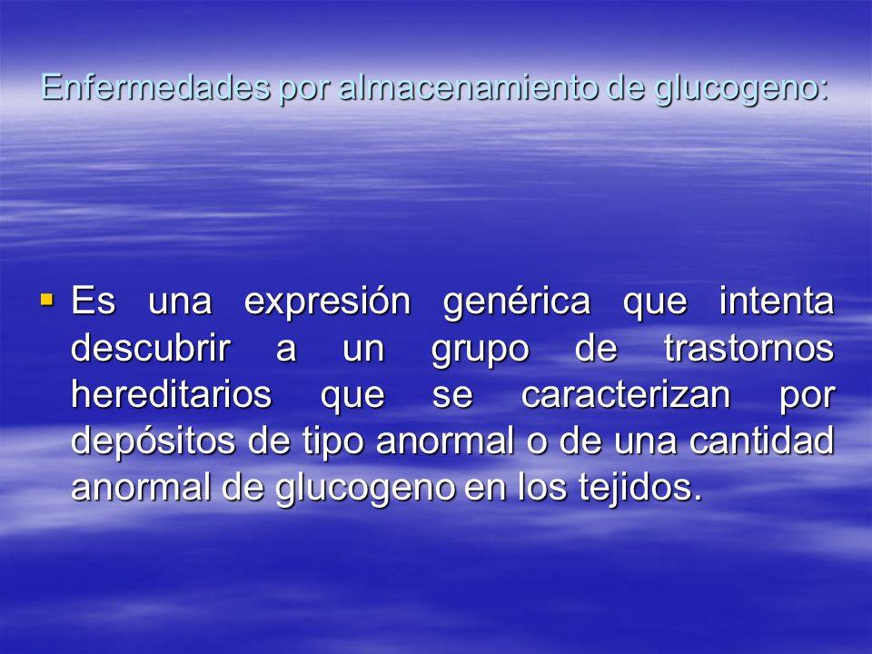 Enfermedades por almacenamiento de glucogeno: Es una expresión genérica que intenta descubrir a un grupo de trastornos hereditarios que se caracteriza