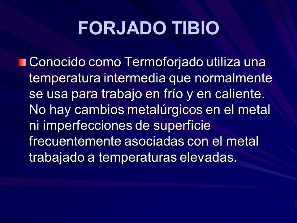 FORJADO TIBIO Conocido como Termoforjado utiliza una temperatura intermedia que normalmente se usa para trabajo en frío y en caliente. No hay cambios