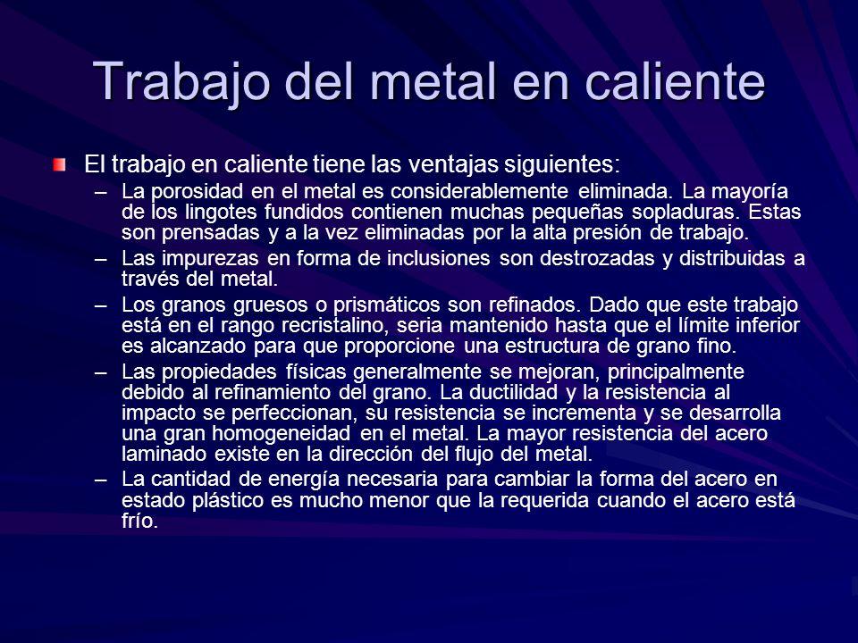 El trabajo en caliente tiene las ventajas siguientes: – –La porosidad en el metal es considerablemente eliminada. La mayoría de los lingotes fundidos