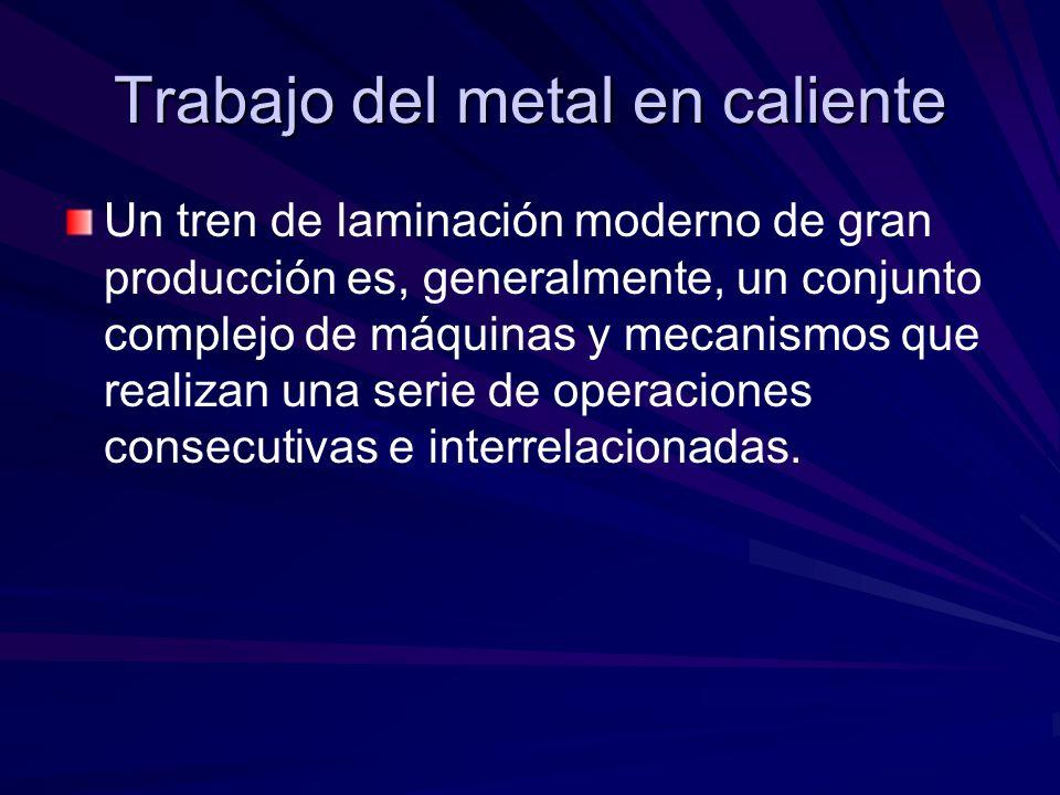 Trabajo del metal en caliente Un tren de laminación moderno de gran producción es, generalmente, un conjunto complejo de máquinas y mecanismos que rea