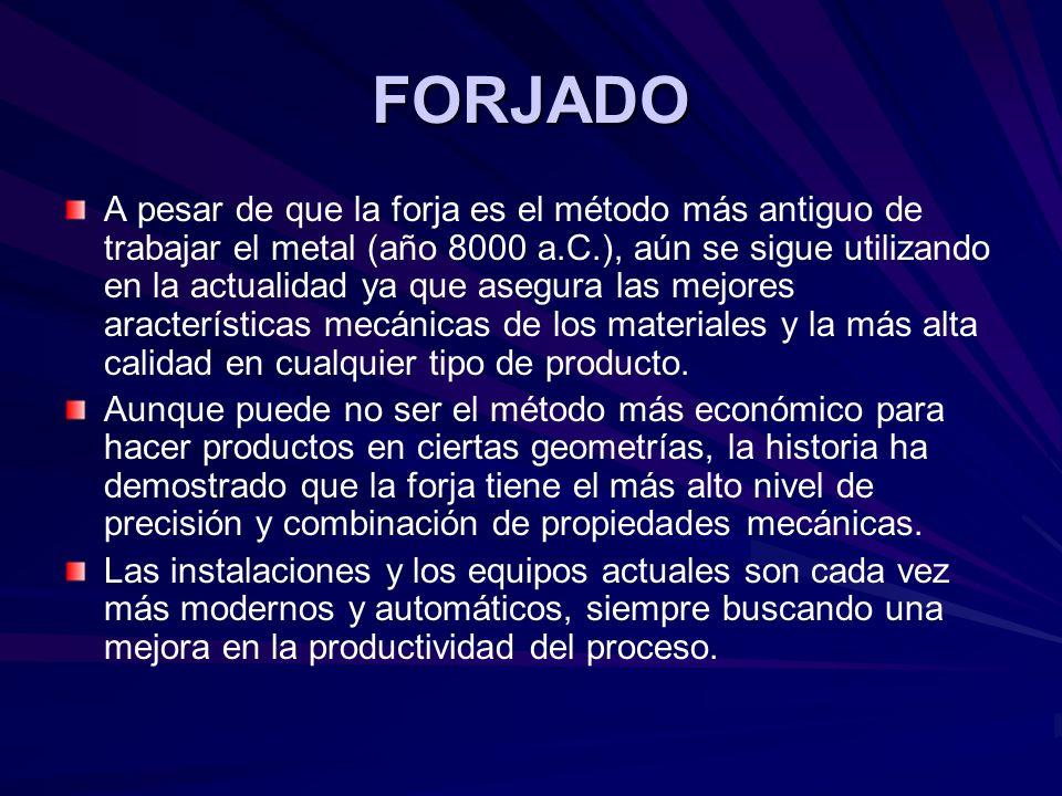 FORJADO A pesar de que la forja es el método más antiguo de trabajar el metal (año 8000 a.C.), aún se sigue utilizando en la actualidad ya que asegura