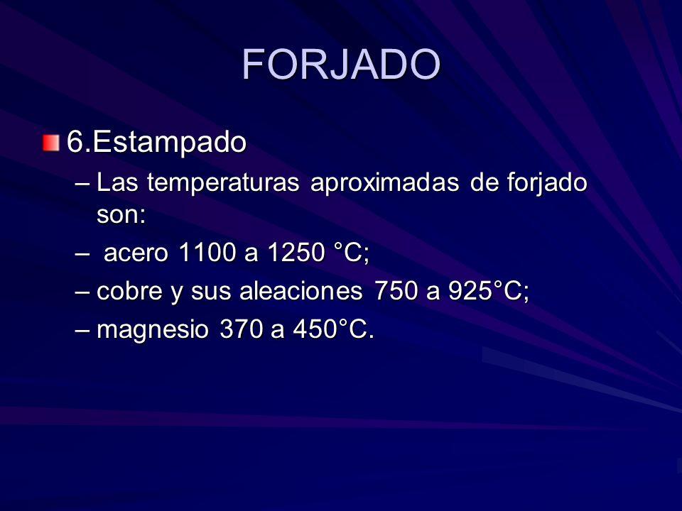 FORJADO 6.Estampado –Las temperaturas aproximadas de forjado son: – acero 1100 a 1250 °C; –cobre y sus aleaciones 750 a 925°C; –magnesio 370 a 450°C.
