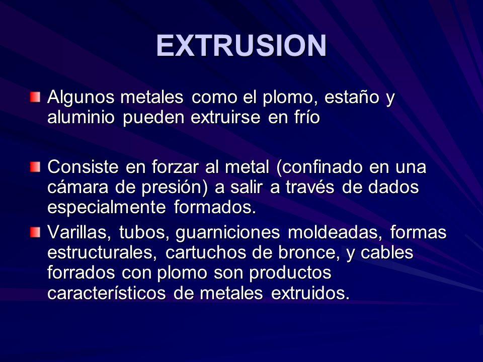 EXTRUSION Algunos metales como el plomo, estaño y aluminio pueden extruirse en frío Consiste en forzar al metal (confinado en una cámara de presión) a salir a través de dados especialmente formados.