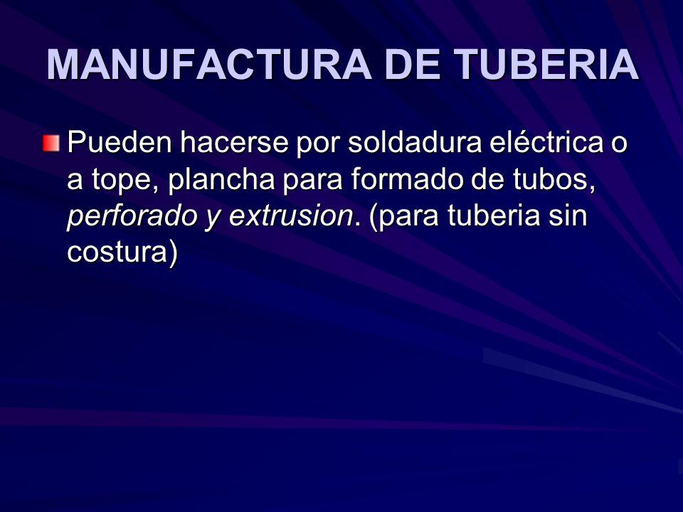 MANUFACTURA DE TUBERIA Pueden hacerse por soldadura eléctrica o a tope, plancha para formado de tubos, perforado y extrusion. (para tuberia sin costur