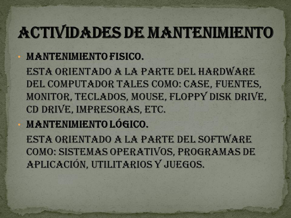 MANTENIMIENTO FISICO. Esta orientado a la parte del hardware del computador tales como: CASE, fuentes, monitor, teclados, mouse, Floppy Disk Drive, CD