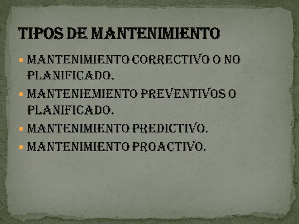MANTENIMIENTO CORRECTIVO O NO PLANIFICADO. MANTENIEMIENTO PREVENTIVOS O PLANIFICADO. MANTENIMIENTO PREDICTIVO. MANTENIMIENTO PROACTIVO.