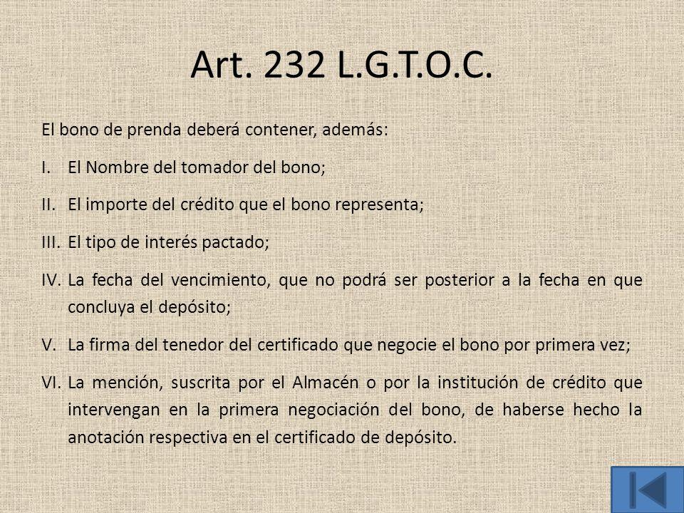 Art. 232 L.G.T.O.C. El bono de prenda deberá contener, además: I.El Nombre del tomador del bono; II.El importe del crédito que el bono representa; III